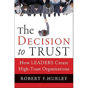 The Decision to Trust - How Leaders Create High-Trust Organizations by