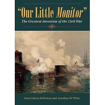 Our Little Monitor: The�Greatest Invention of the�Civil War