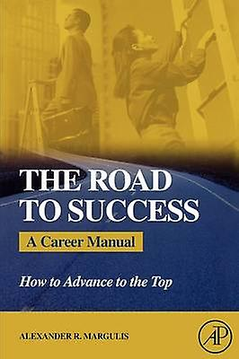 The Road to Success A Career Manual How to Advance to the Top by Margulis & Alexander R.
