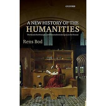 New History of the Humanities The Search for Principles and Patterns from Antiquity to the Present by Bod & Rens