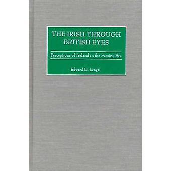 Die Iren durch britische Augen Wahrnehmungen von Irland in der Zeit der Hungersnot von Lengel & Edward G.