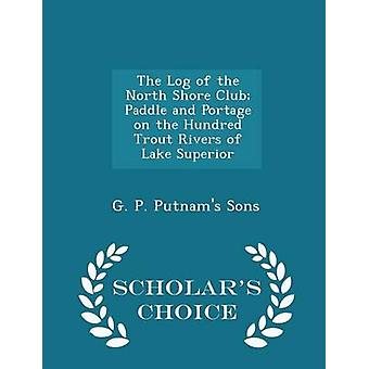 The Log of the North Shore Club Paddle and Portage on the Hundred Trout Rivers of Lake Superior  Scholars Choice Edition by G. P. Putnams Sons