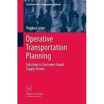 Operative Transportation Planning  Solutions in Consumer Goods Supply Chains by Seiler & Thorben