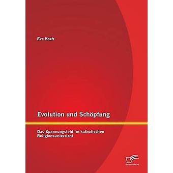 Evolution und Schpfung Das Spannungsfeld im katholischen Religionsunterricht par Koch & Eva