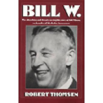 Bill W. - The Absorbing and Deeply Moving Life Story of Bill Wilson -