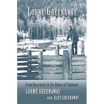 Lorne Greenaway - From Horseback to the House of Commons by Lorne Gree