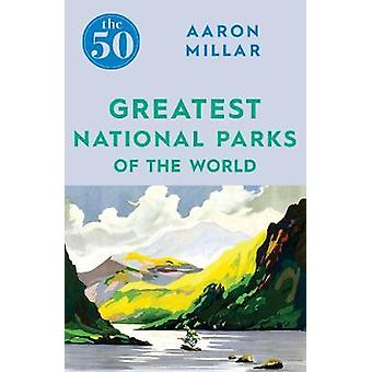 The 50 Greatest National Parks of the World by Aaron Millar - 9781785