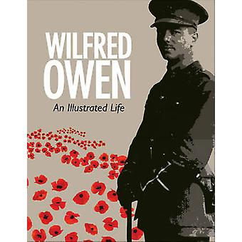 Wilfred Owen - An Illustrated Life by Jane Potter - Jon Stallworthy -