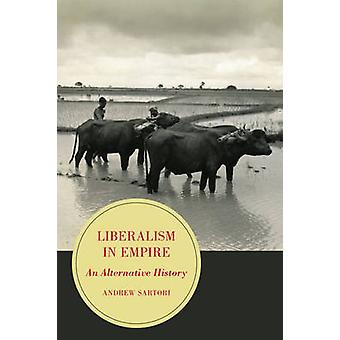 Liberalism in Empire - An Alternative History by Andrew Stephen Sartor