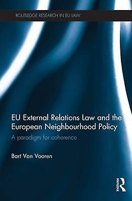EU External Relations Law and the European Neighbourhood Policy  A Paradigm for Coherence by Van Vooren & Bart