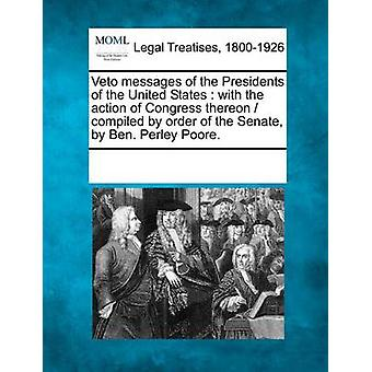 Veto messages of the Presidents of the United States  with the action of Congress thereon   compiled by order of the Senate by Ben. Perley Poore. by Multiple Contributors & See Notes