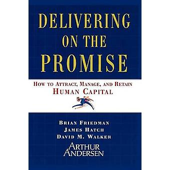 Delivering on the Promise How to Attract Manage and Retain Human Capital by Friedman & Brian