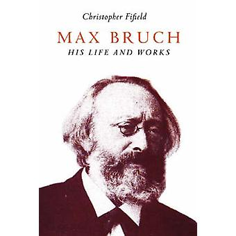 Max Bruch His Life and Works by Fifield & Christopher
