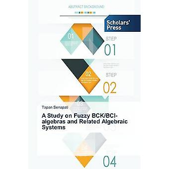 A Study on Fuzzy BckBciAlgebras and Related Algebraic Systems by Senapati Tapan