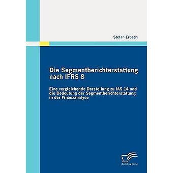 Die Segmentberichterstattung nach IFRS 8 Eine vergleichende Darstellung zu IAS 14 und die Bedeutung der Segmentberichterstattung in der Finanzanalyse by Erbach & Stefan
