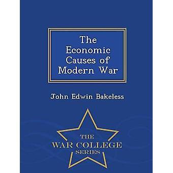 The Economic Causes of Modern War  War College Series by Bakeless & John Edwin