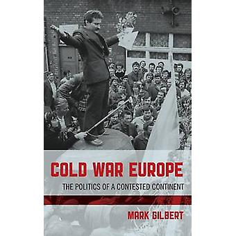 Cold War Europe The Politics of a Contested Continent by Gilbert & Mark