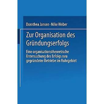 Zur Organisation des Grndungserfolgs  Eine organisationstheoretische Untersuchung des Erfolgs neu gegrndeter Betriebe im Ruhrgebiet by Jansen & Dorothea