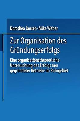 Zur Organisation des Grndungserfolgs  Eine organisationstheoretische Untersuchung des Erfolgs neu gegrndeter Betriebe im Ruhrgebiet by Jansen & Dorthea
