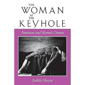 The Woman at the Keyhole - Feminism and Women's Cinema by Judith Mayne