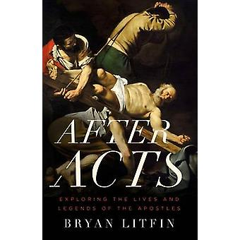 After Acts - Exploring the Lives and Legends of the Apostles by Bryan