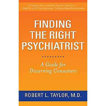 Finding the Right Psychiatrist - A Guide for Discerning Consumers by R