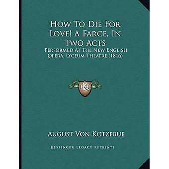 How to Die for Love! a Farce - in Two Acts - Performed at the New Engl
