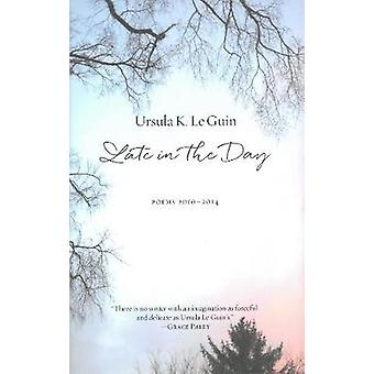 Late in the Day - Poems 2010-2014 by Ursula K. Le Guin - 9781629631226