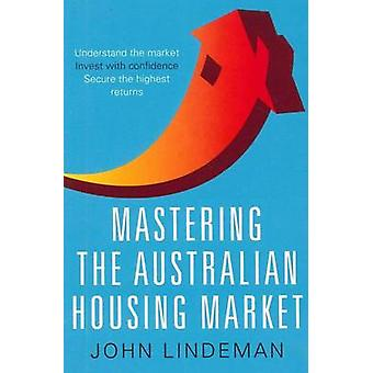 Mastering the Australian Housing Market by John Lindeman - 9781742468