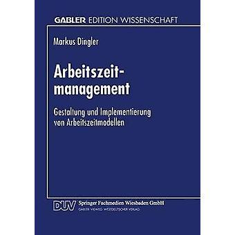 Arbeitszeitmanagement  Gestaltung und Implementierung von Arbeitszeitmodellen by Dingler & Markus