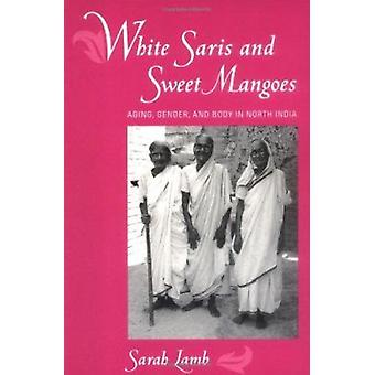 White Saris and Sweet Mangoes - Aging - Gender and Body in North India