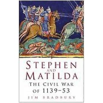 Stephen and Matilda - The Civil War of 1139-53 (New edition) by Jim Br
