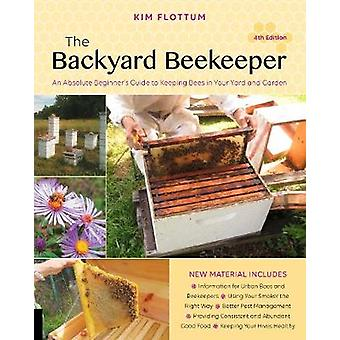 The Backyard Beekeeper - 4th edition - An Absolute Beginner's Guide to