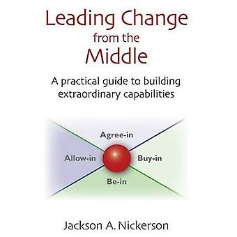 Leading Change from the Middle: A Practical Guide to Building Extraordinary Capabilities (Innovations in Leadership)