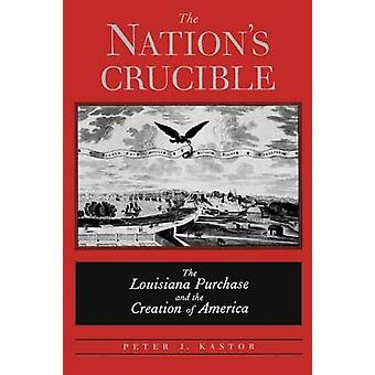 The Nations Crucible The Louisiana Purchase and the Creation of America by Kastor & Peter J.