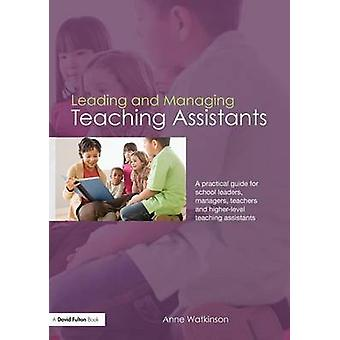 Leading and Managing Teaching Assistants  A Practical Guide for School Leaders Managers Teachers and HigherLevel Teaching Assistants by Watkinson & Anne