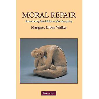 Moral Repair Reconstructing Moral Relations After Wrongdoing by Walker & Margaret Urban