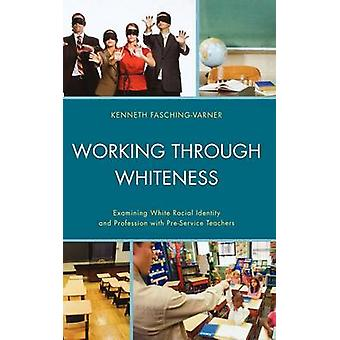 Working Through Whiteness Examining White Racial Identity and Profession with PreService Teachers by FaschingVarner & Kenneth James