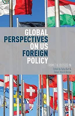 Global Perspectives on Us Foreign Policy From the Outside in by Burt & Sally
