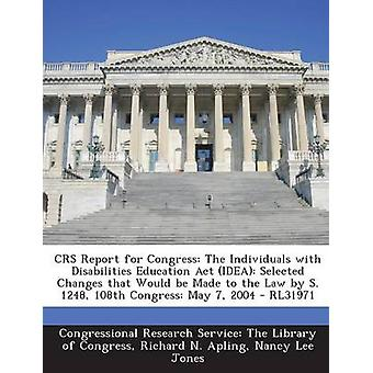 Crs Report for Congress The Individuals with Disabilities Education ACT Idea Selected Changes That Would Be Made to the Law by S. 1248 108 by Apling & Richard N.