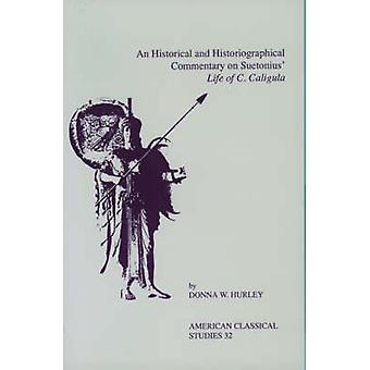 An Historical and Historiographical Commentary on Suetonius Life of C. Caligula by Hurley & Donna W.