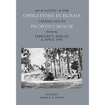 ACCOUNT OF THE OPERATIONS IN BURMA CARRIED OUT BY PROBYNS HORSE DURING FEBRUARY MARCH AND APRIL 1945 by Mylne MBE & Major