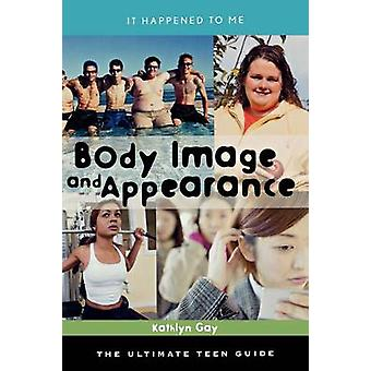 Body Image and Appearance The Ultimate Teen Guide by Gay & Kathlyn