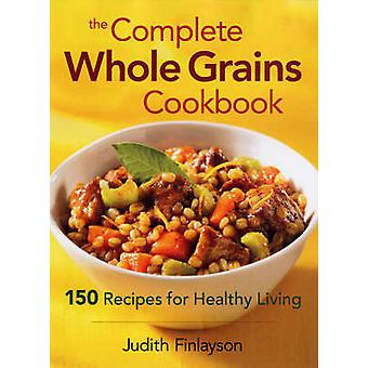 Complete Whole Grains Cookbook - 150 Recipes for Healthy Living by Jud