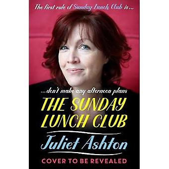 The Sunday Lunch Club - The feel-good novel of 2018 by Juliet Ashton -
