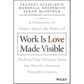 Work is Love Made Visible:� A Collection of Essays About the Power of Finding� Your Purpose From the World's Greatest Thought Leaders