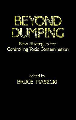 Beyond Dumping New Strategies for Controlling Toxic Contamination by Piasecki & Bruce W.