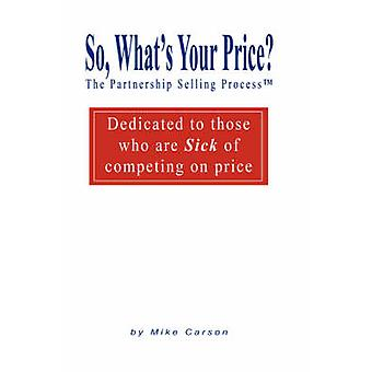 So Whats Your Price  The Partnership Selling Processtm Dedicated to those who are SICK of competing on PRICE by Carson & Mike