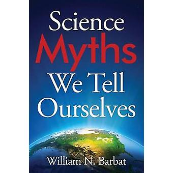 Science Myths We Tell Ourselves by Barbat & William N