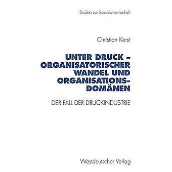 Unter Druck  Organisatorischer Wandel und Organisationsdomnen  Der Fall der Druckindustrie by Kerst & Christian